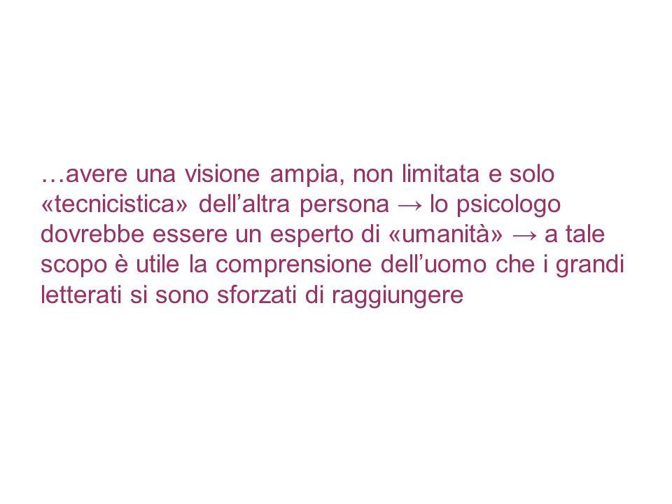 …avere una visione ampia, non limitata e solo «tecnicistica» dell'altra persona → lo psicologo dovrebbe essere un esperto di «umanità» → a tale scopo