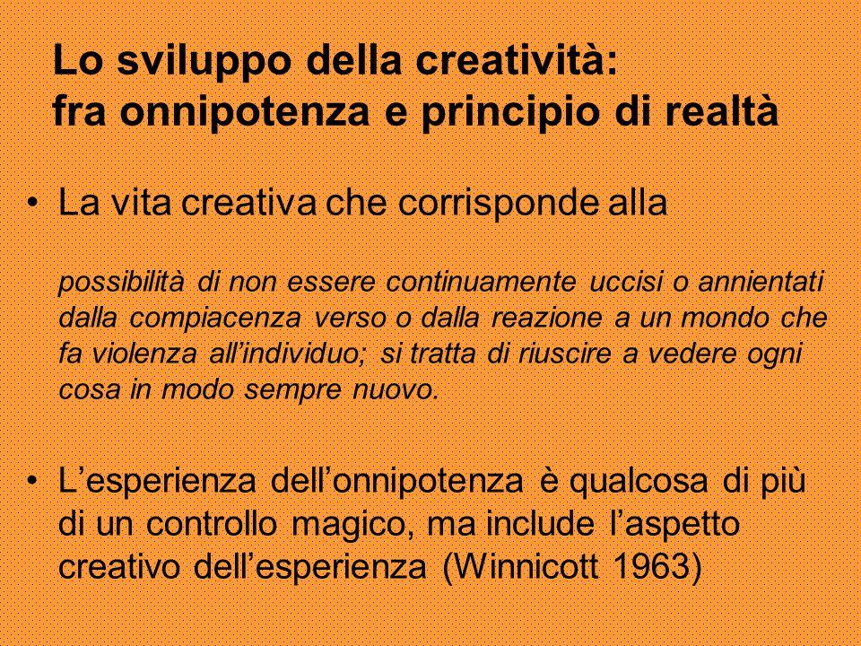 Lo sviluppo della creatività: fra onnipotenza e principio di realtà La vita creativa che corrisponde alla possibilità di non essere continuamente ucci