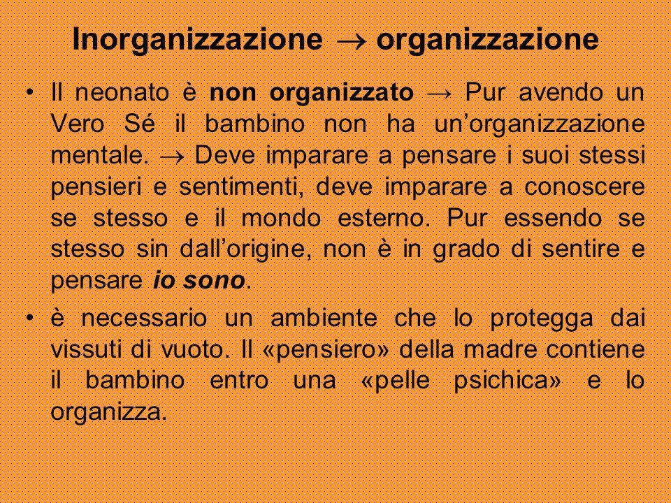 Inorganizzazione  organizzazione Il neonato è non organizzato → Pur avendo un Vero Sé il bambino non ha un'organizzazione mentale.  Deve imparare a