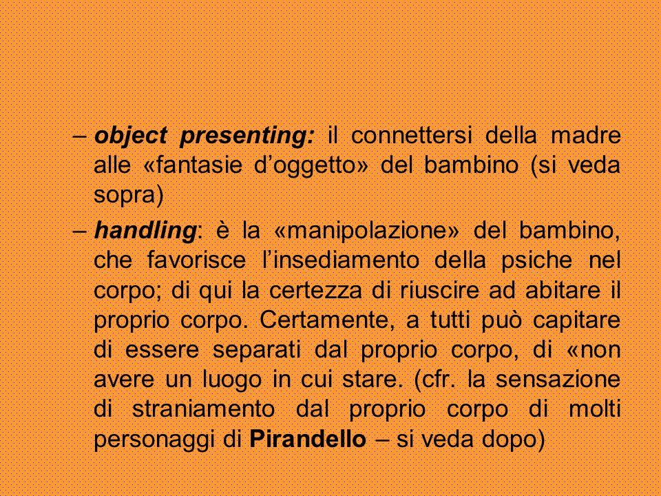–object presenting: il connettersi della madre alle «fantasie d'oggetto» del bambino (si veda sopra) –handling: è la «manipolazione» del bambino, che