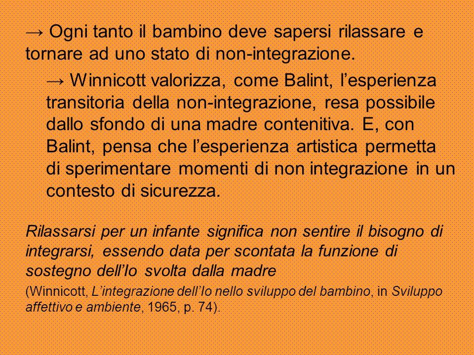 → Ogni tanto il bambino deve sapersi rilassare e tornare ad uno stato di non-integrazione. → Winnicott valorizza, come Balint, l'esperienza transitori