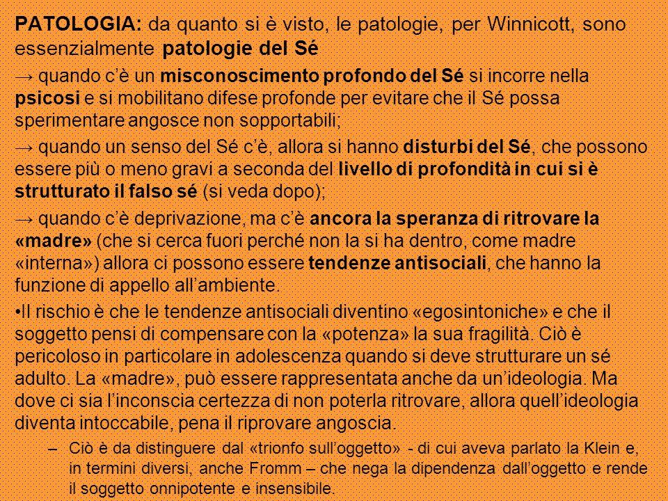 PATOLOGIA: da quanto si è visto, le patologie, per Winnicott, sono essenzialmente patologie del Sé → quando c'è un misconoscimento profondo del Sé si