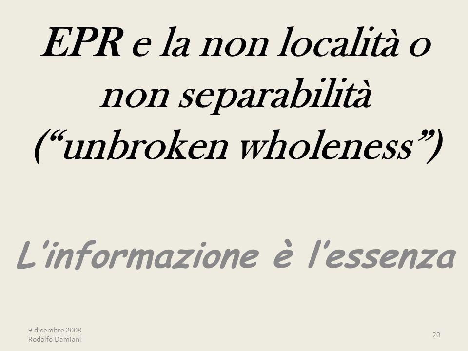 9 dicembre 2008 Rodolfo Damiani 20 EPR e la non località o non separabilità ( unbroken wholeness ) L'informazione è l'essenza