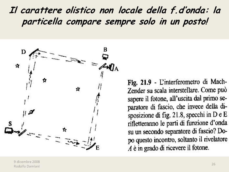 9 dicembre 2008 Rodolfo Damiani 26 Il carattere olistico non locale della f.d'onda: la particella compare sempre solo in un posto!