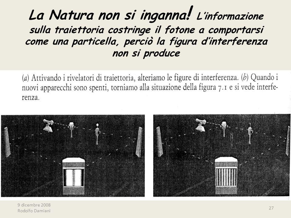 9 dicembre 2008 Rodolfo Damiani 27 La Natura non si inganna ! L'informazione sulla traiettoria costringe il fotone a comportarsi come una particella,