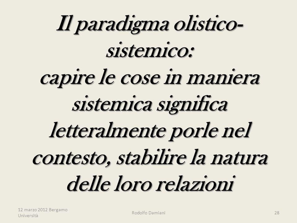 Il paradigma olistico- sistemico: capire le cose in maniera sistemica significa letteralmente porle nel contesto, stabilire la natura delle loro relazioni 12 marzo 2012 Bergamo Università Rodolfo Damiani28