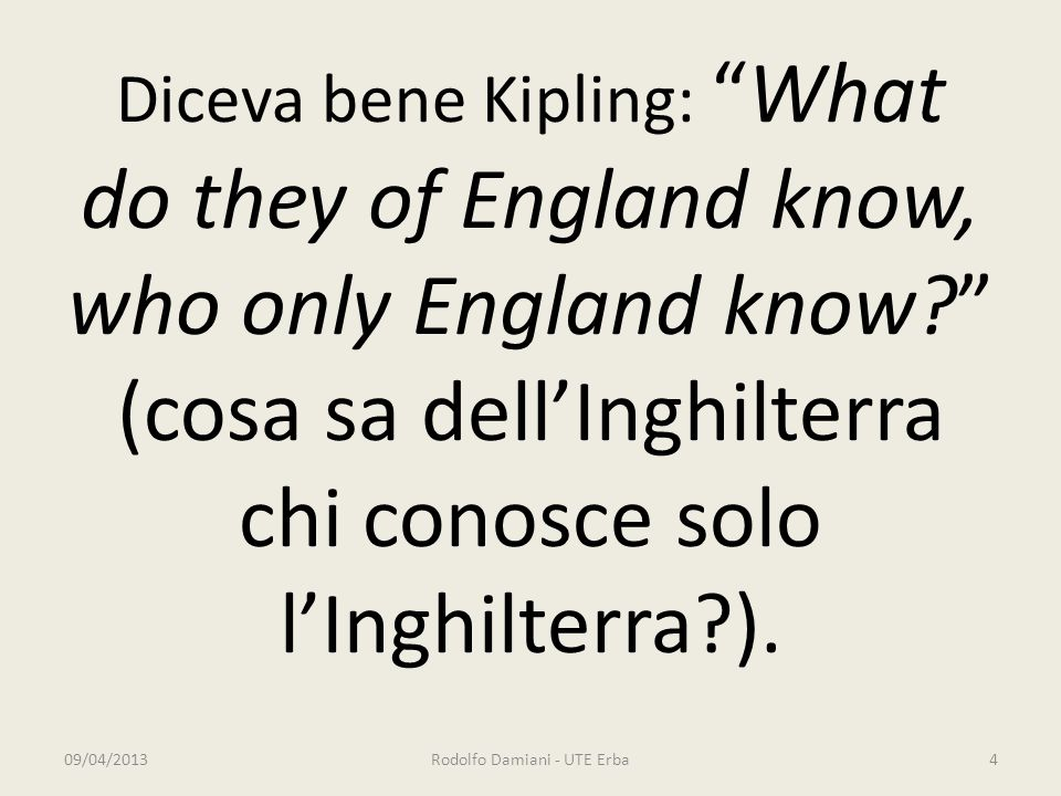 Diceva bene Kipling: What do they of England know, who only England know (cosa sa dell'Inghilterra chi conosce solo l'Inghilterra ).