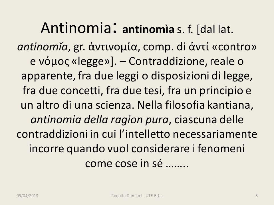 Antinomia : antinomìa s. f. [dal lat. antinomĭa, gr. ἀντινομία, comp. di ἀντί «contro» e νόμος «legge»]. – Contraddizione, reale o apparente, fra due