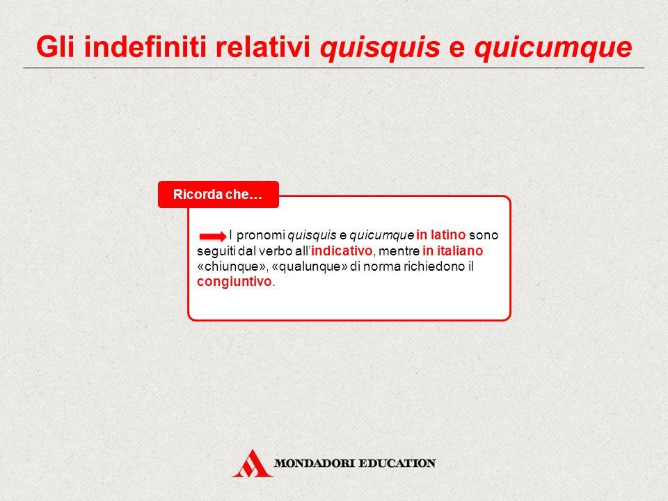 Gli indefiniti relativi quisquis e quicumque Gli indefiniti relativi quisquis e quicumque mettono in relazione due frasi (relativi) indicando persone