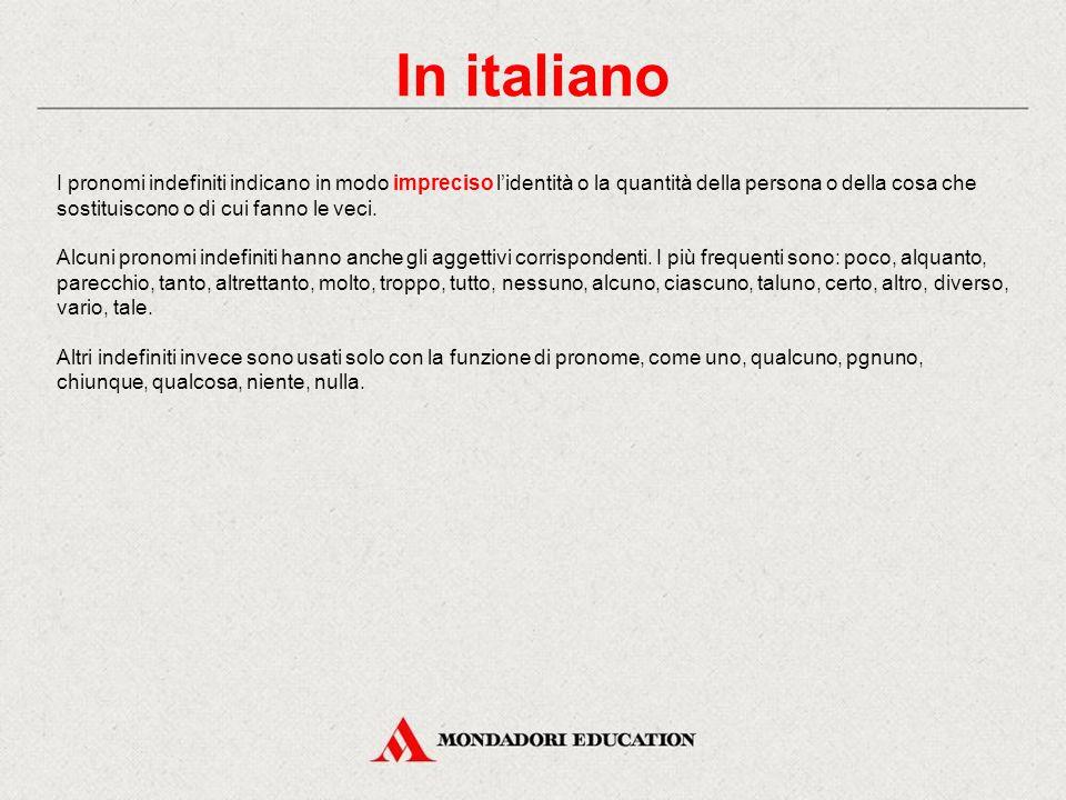 In italiano I pronomi indefiniti indicano in modo impreciso l'identità o la quantità della persona o della cosa che sostituiscono o di cui fanno le veci.