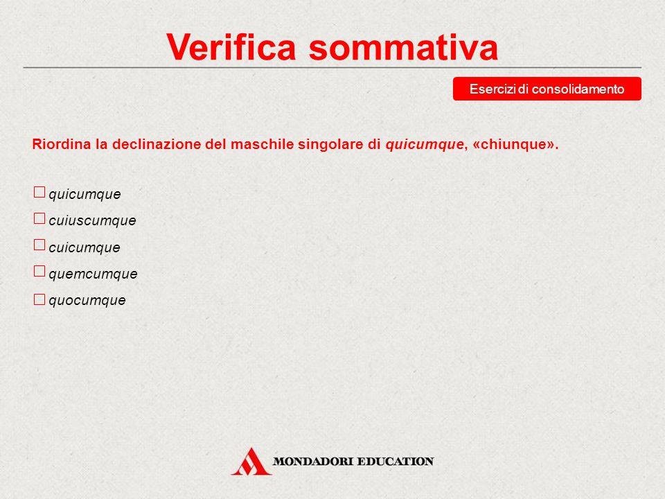 Verifica sommativa Indica se la seguente affermazione è vera o falsa. Il pronome quicumque in latino è di norma seguito dall'indicativo. Vero Falso Es