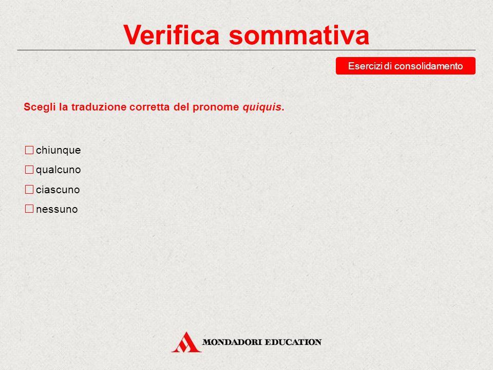 Verifica sommativa Scegli la traduzione corretta del pronome unusquisque. ciascuno chiunque qualcuno alcuno Esercizi di consolidamento