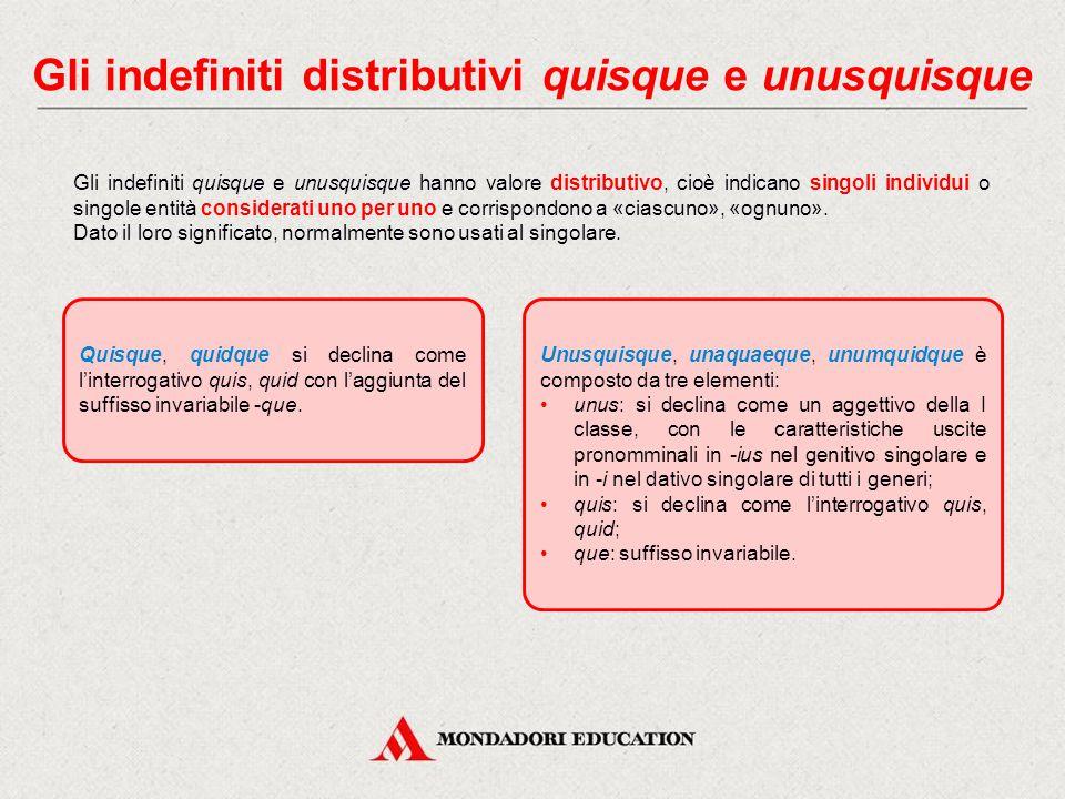 Gli indefiniti distributivi quisque e unusquisque Gli indefiniti quisque e unusquisque hanno valore distributivo, cioè indicano singoli individui o singole entità considerati uno per uno e corrispondono a «ciascuno», «ognuno».