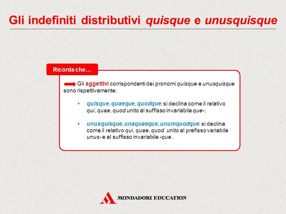 Gli indefiniti distributivi quisque e unusquisque Gli indefiniti quisque e unusquisque hanno valore distributivo, cioè indicano singoli individui o si