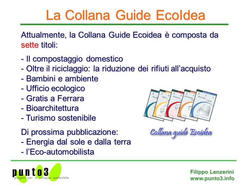 Filippo Lenzerini www.punto3.info Attualmente, la Collana Guide Ecoidea è composta da sette titoli: - Il compostaggio domestico - Oltre il riciclaggio: la riduzione dei rifiuti all'acquisto - Bambini e ambiente - Ufficio ecologico - Gratis a Ferrara - Bioarchitettura - Turismo sostenibile Di prossima pubblicazione: - Energia dal sole e dalla terra - l'Eco-automobilista La Collana Guide EcoIdea
