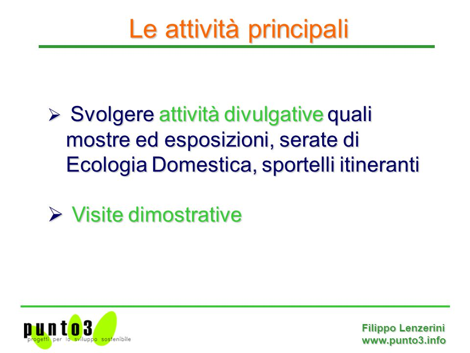 Filippo Lenzerini www.punto3.info  Svolgere attività divulgative quali mostre ed esposizioni, serate di Ecologia Domestica, sportelli itineranti  Visite dimostrative Le attività principali