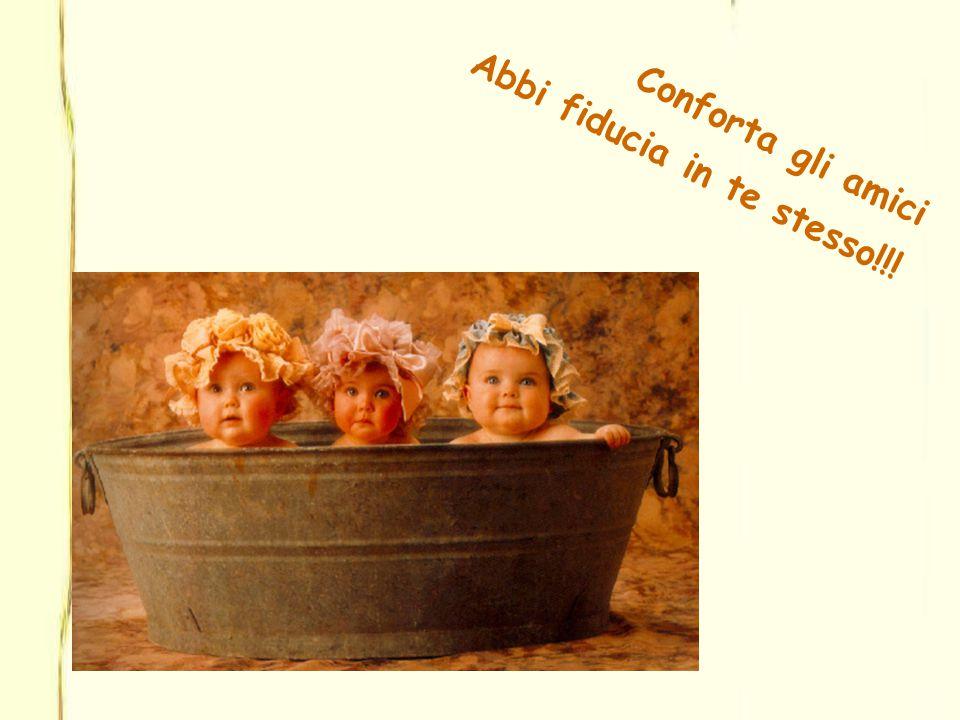 Conforta gli amici Abbi fiducia in te stesso!!!