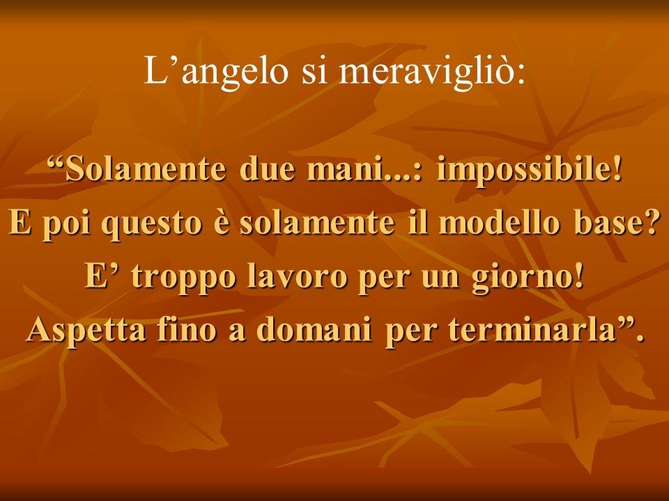 """L'angelo si meravigliò: """"Solamente due mani...: impossibile! E poi questo è solamente il modello base? E' troppo lavoro per un giorno! Aspetta fino a"""