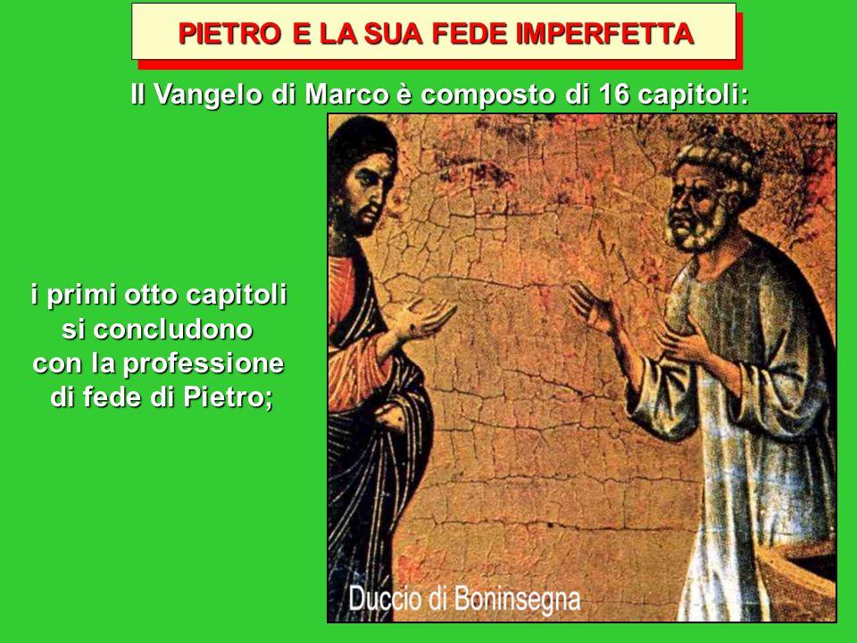 PIETRO E LA SUA FEDE IMPERFETTA Il Vangelo di Marco è composto di 16 capitoli: i primi otto capitoli si concludono con la professione di fede di Pietro;
