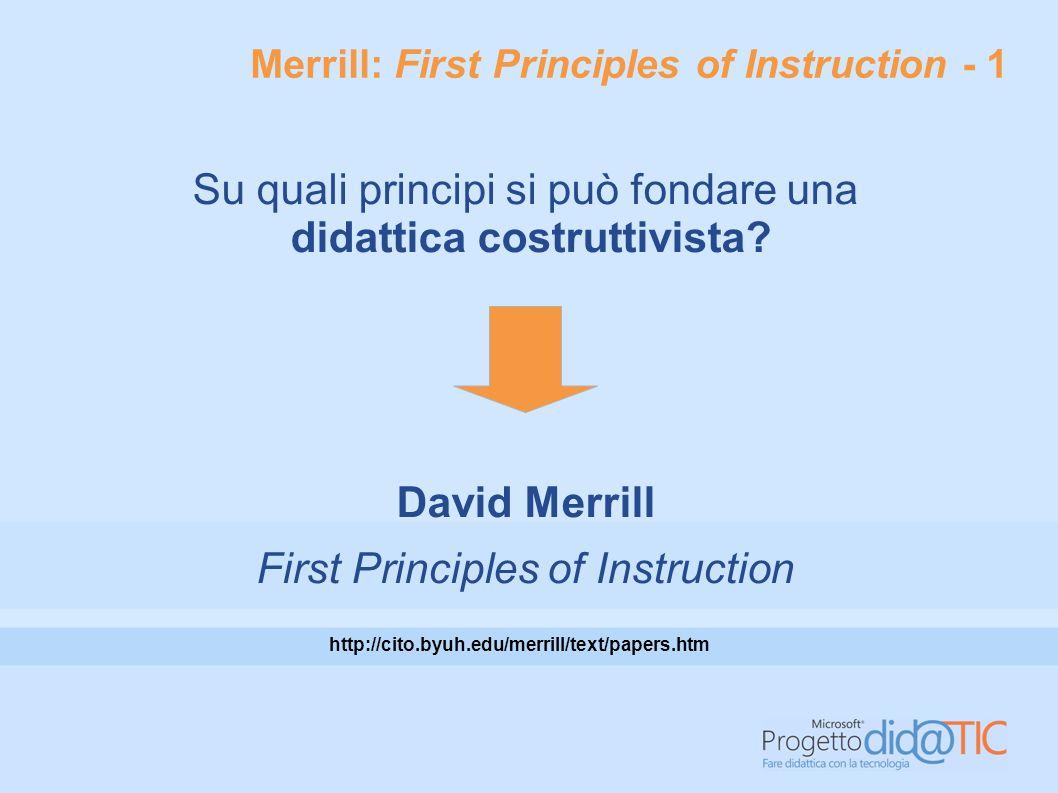 Merrill: First Principles of Instruction - 2 Secondo Merrill, facilitare l'apprendimento significa intervenire sui seguenti elementi: Definizione del problema Attivazione delle preconoscenze Dimostrazione Applicazione Integrazione