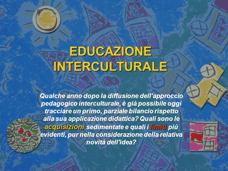 L'educazione interculturale è stata ed è per la scuola e per gli insegnanti un occasione importante per consolidare e vivificare alcune acquisizioni pedagogiche generali, quali: l attenzione congiunta agli aspetti cognitivi e relazionali dell apprendimento; la centralità di colui che apprende; deve tener conto delle molte diversità e delle appartenenze plurali; l importanza di una pedagogia attiva e interattiva che integra le necessità del decentramento, della considerazione dei punti di vista differenti, delle competenze comunicative e dell ascolto attivo e creativo.