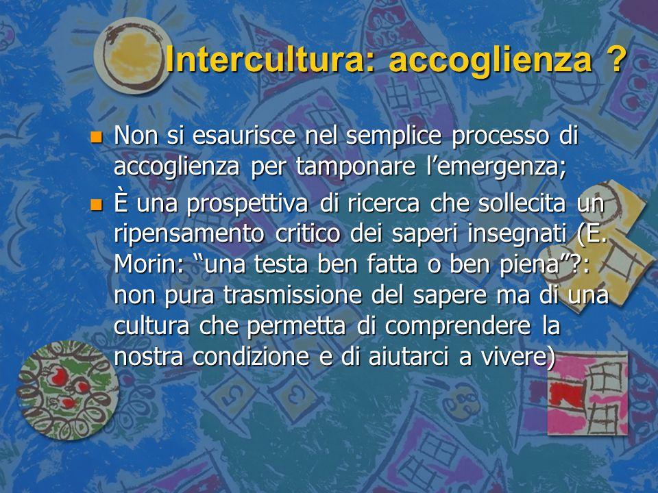 Intercultura: accoglienza ? n Non si esaurisce nel semplice processo di accoglienza per tamponare l'emergenza; n È una prospettiva di ricerca che soll
