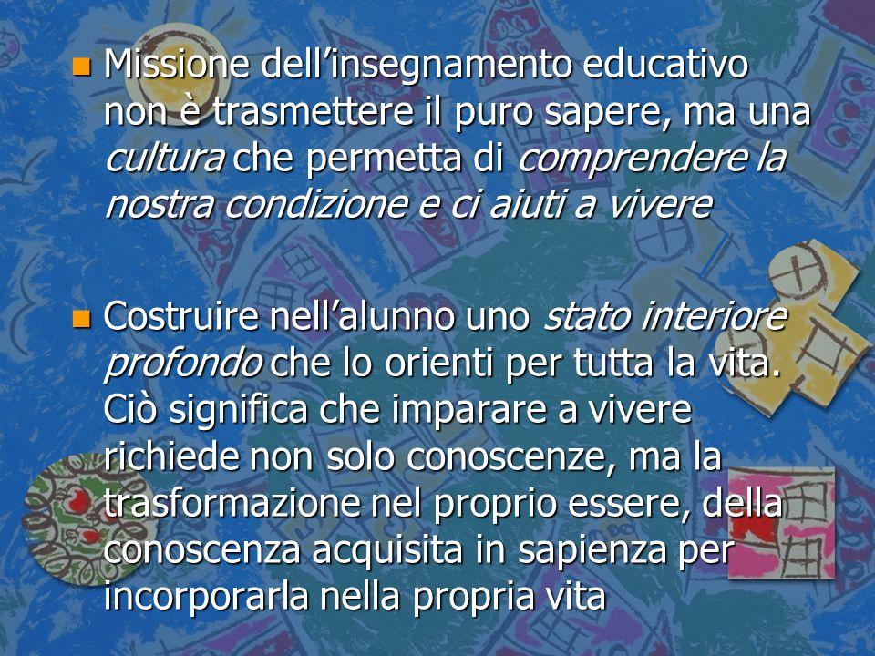 n Missione dell'insegnamento educativo non è trasmettere il puro sapere, ma una cultura che permetta di comprendere la nostra condizione e ci aiuti a