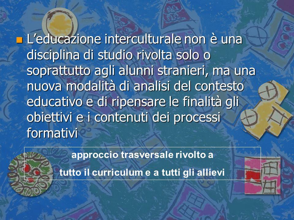 n L'educazione interculturale non è una disciplina di studio rivolta solo o soprattutto agli alunni stranieri, ma una nuova modalità di analisi del co