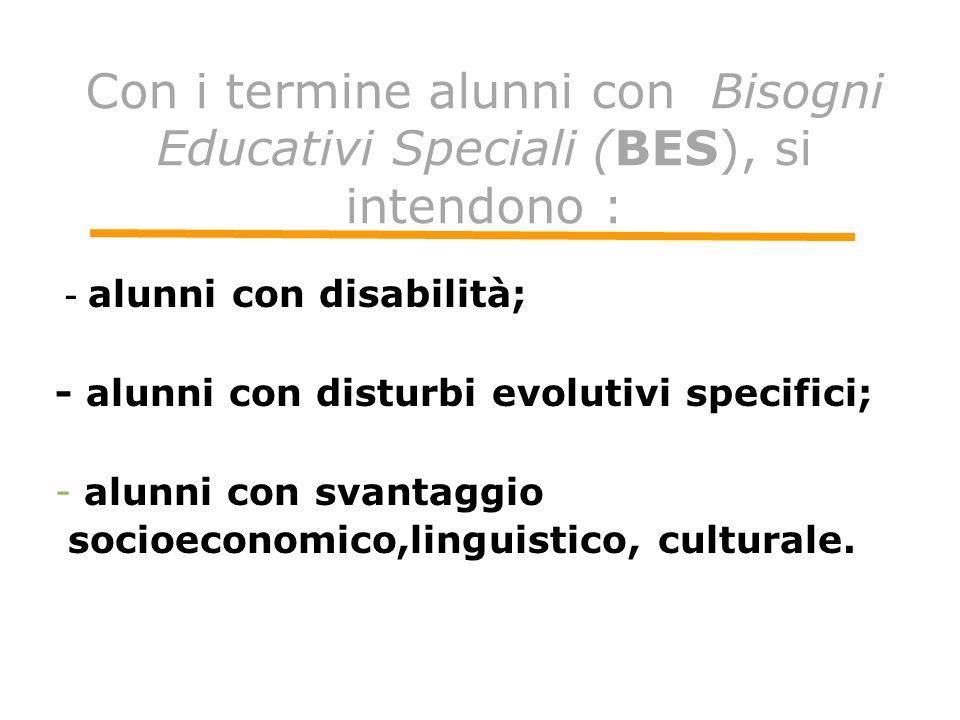 Con i termine alunni con Bisogni Educativi Speciali (BES), si intendono : - alunni con disabilità; - alunni con disturbi evolutivi specifici; -alunni