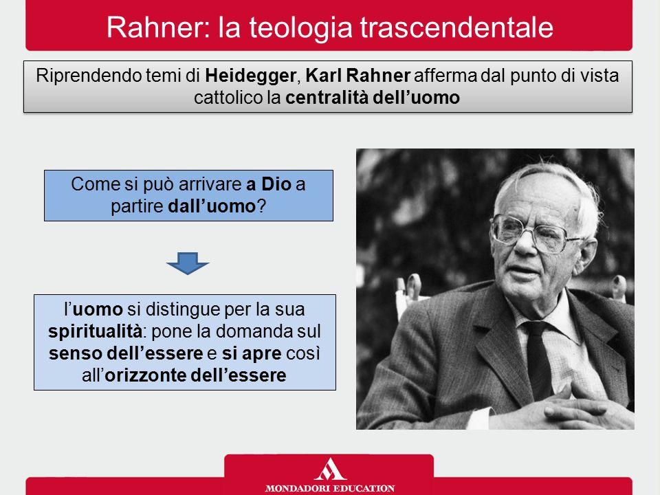 Rahner: la teologia trascendentale Riprendendo temi di Heidegger, Karl Rahner afferma dal punto di vista cattolico la centralità dell'uomo Come si può