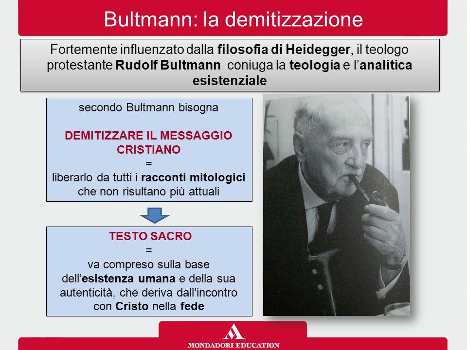 Bultmann: la demitizzazione Fortemente influenzato dalla filosofia di Heidegger, il teologo protestante Rudolf Bultmann coniuga la teologia e l'analit