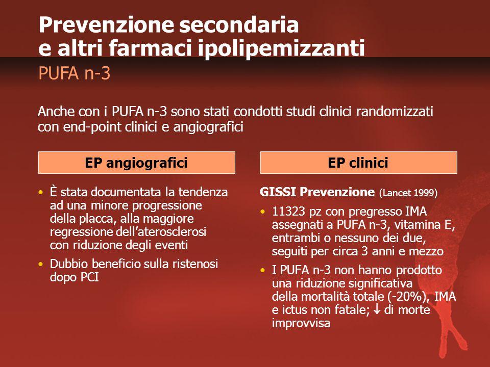 Prevenzione secondaria e altri farmaci ipolipemizzanti PUFA n-3 È stata documentata la tendenza ad una minore progressione della placca, alla maggiore regressione dell'aterosclerosi con riduzione degli eventi Dubbio beneficio sulla ristenosi dopo PCI GISSI Prevenzione (Lancet 1999) 11323 pz con pregresso IMA assegnati a PUFA n-3, vitamina E, entrambi o nessuno dei due, seguiti per circa 3 anni e mezzo I PUFA n-3 non hanno prodotto una riduzione significativa della mortalità totale (-20%), IMA e ictus non fatale;  di morte improvvisa Anche con i PUFA n-3 sono stati condotti studi clinici randomizzati con end-point clinici e angiografici EP angiograficiEP clinici