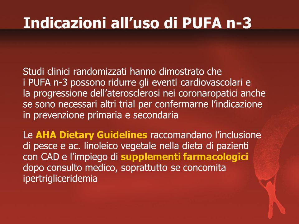 Indicazioni all'uso di PUFA n-3 Studi clinici randomizzati hanno dimostrato che i PUFA n-3 possono ridurre gli eventi cardiovascolari e la progressione dell'aterosclerosi nei coronaropatici anche se sono necessari altri trial per confermarne l'indicazione in prevenzione primaria e secondaria Le AHA Dietary Guidelines raccomandano l'inclusione di pesce e ac.