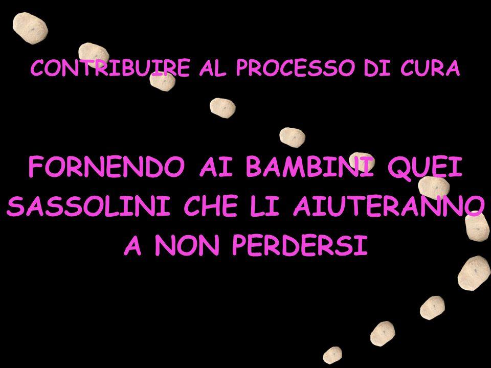 CONTRIBUIRE AL PROCESSO DI CURA FORNENDO AI BAMBINI QUEI SASSOLINI CHE LI AIUTERANNO A NON PERDERSI