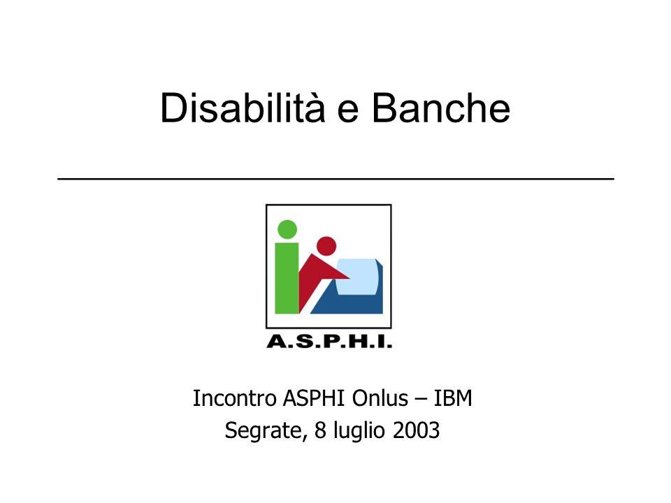 Disabilità e Banche ___________________________ Incontro ASPHI Onlus – IBM Segrate, 8 luglio 2003