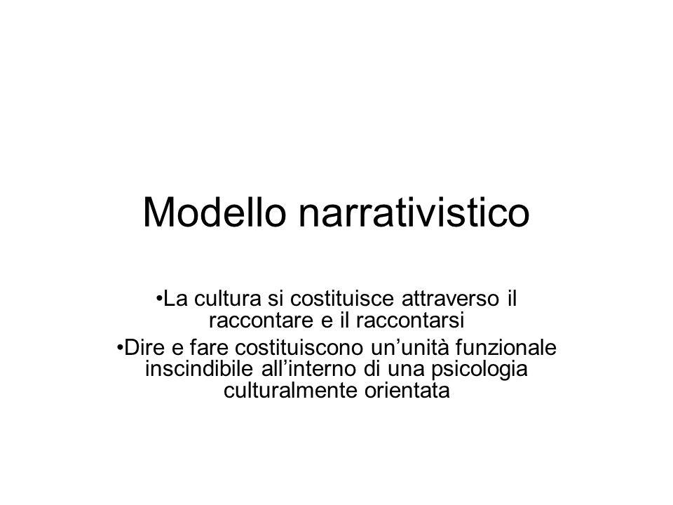 Modello narrativistico La cultura si costituisce attraverso il raccontare e il raccontarsi Dire e fare costituiscono un'unità funzionale inscindibile all'interno di una psicologia culturalmente orientata