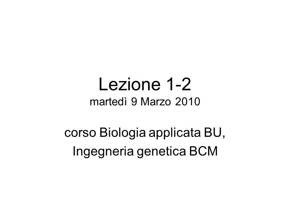 Lezione 1-2 martedì 9 Marzo 2010 corso Biologia applicata BU, Ingegneria genetica BCM