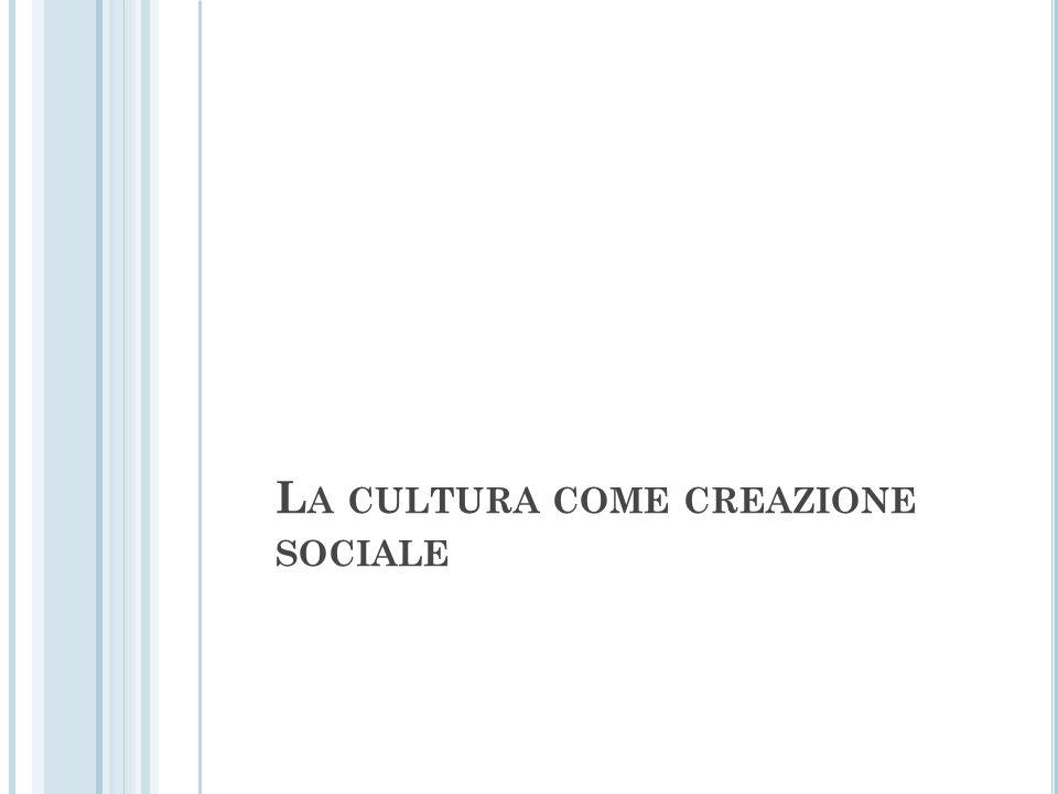 L A CULTURA COME CREAZIONE SOCIALE
