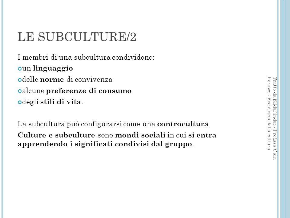LE SUBCULTURE/2 I membri di una subcultura condividono: un linguaggio delle norme di convivenza alcune preferenze di consumo degli stili di vita. La s