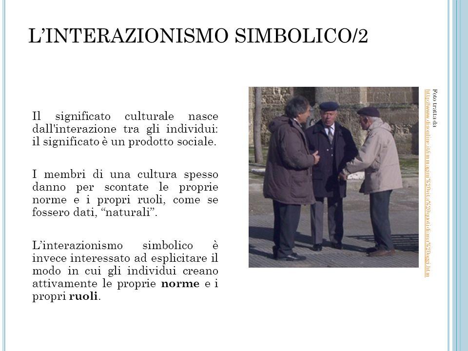 L'INTERAZIONISMO SIMBOLICO/2 Il significato culturale nasce dall'interazione tra gli individui: il significato è un prodotto sociale. I membri di una