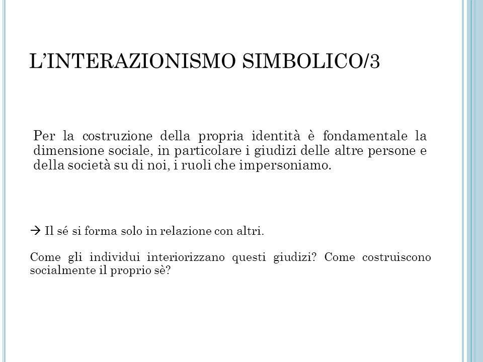 L'INTERAZIONISMO SIMBOLICO/3 Per la costruzione della propria identità è fondamentale la dimensione sociale, in particolare i giudizi delle altre pers