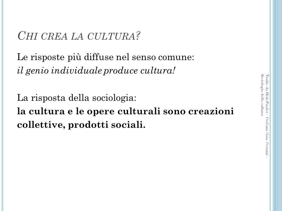 Le risposte più diffuse nel senso comune: il genio individuale produce cultura! La risposta della sociologia: la cultura e le opere culturali sono cre
