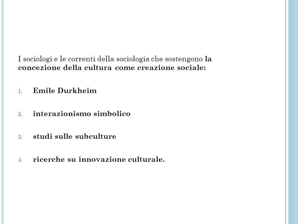 I sociologi e le correnti della sociologia che sostengono la concezione della cultura come creazione sociale: 1. Emile Durkheim 2. interazionismo simb