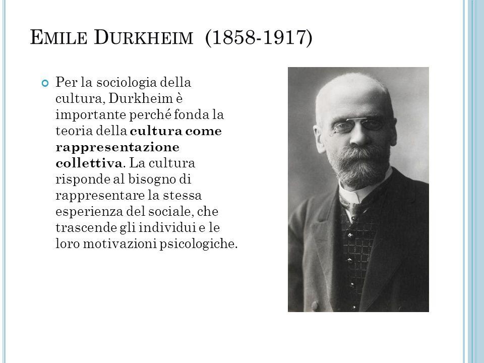 E MILE D URKHEIM (1858-1917) Per la sociologia della cultura, Durkheim è importante perché fonda la teoria della cultura come rappresentazione collett