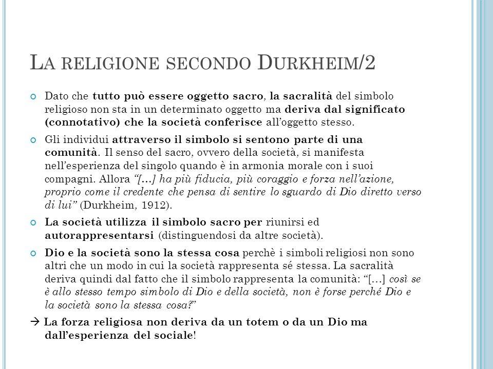 L A RELIGIONE SECONDO D URKHEIM /2 Dato che tutto può essere oggetto sacro, la sacralità del simbolo religioso non sta in un determinato oggetto ma de