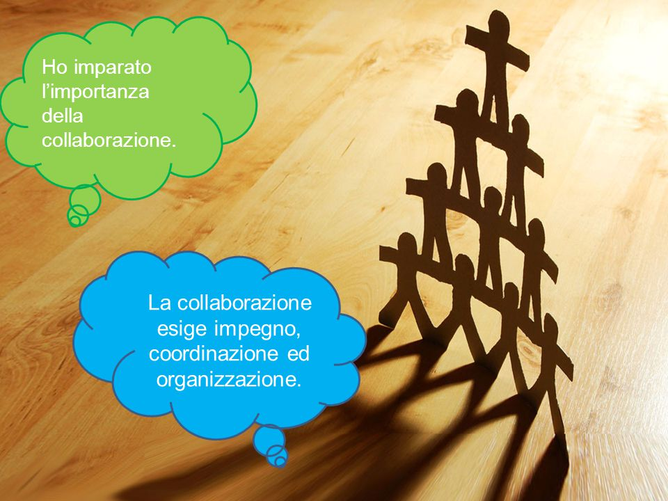 Ho imparato l'importanza della collaborazione. La collaborazione esige impegno, coordinazione ed organizzazione.