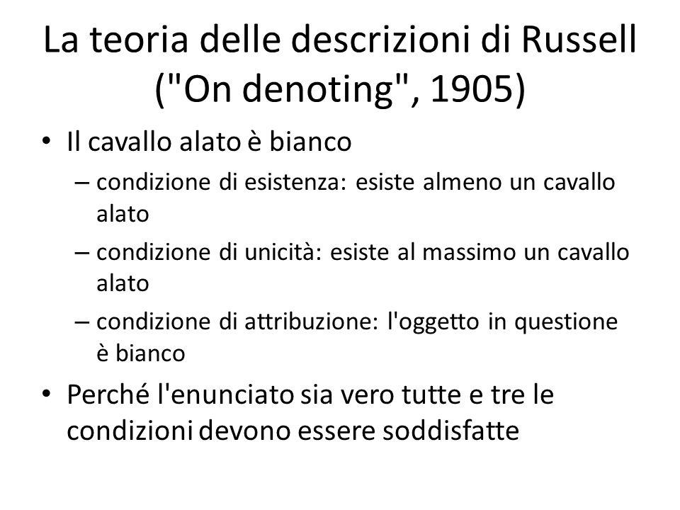 La teoria delle descrizioni di Russell ( On denoting , 1905) Il cavallo alato è bianco – condizione di esistenza: esiste almeno un cavallo alato – condizione di unicità: esiste al massimo un cavallo alato – condizione di attribuzione: l oggetto in questione è bianco Perché l enunciato sia vero tutte e tre le condizioni devono essere soddisfatte