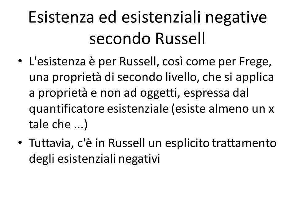 Esistenza ed esistenziali negative secondo Russell L esistenza è per Russell, così come per Frege, una proprietà di secondo livello, che si applica a proprietà e non ad oggetti, espressa dal quantificatore esistenziale (esiste almeno un x tale che...) Tuttavia, c è in Russell un esplicito trattamento degli esistenziali negativi