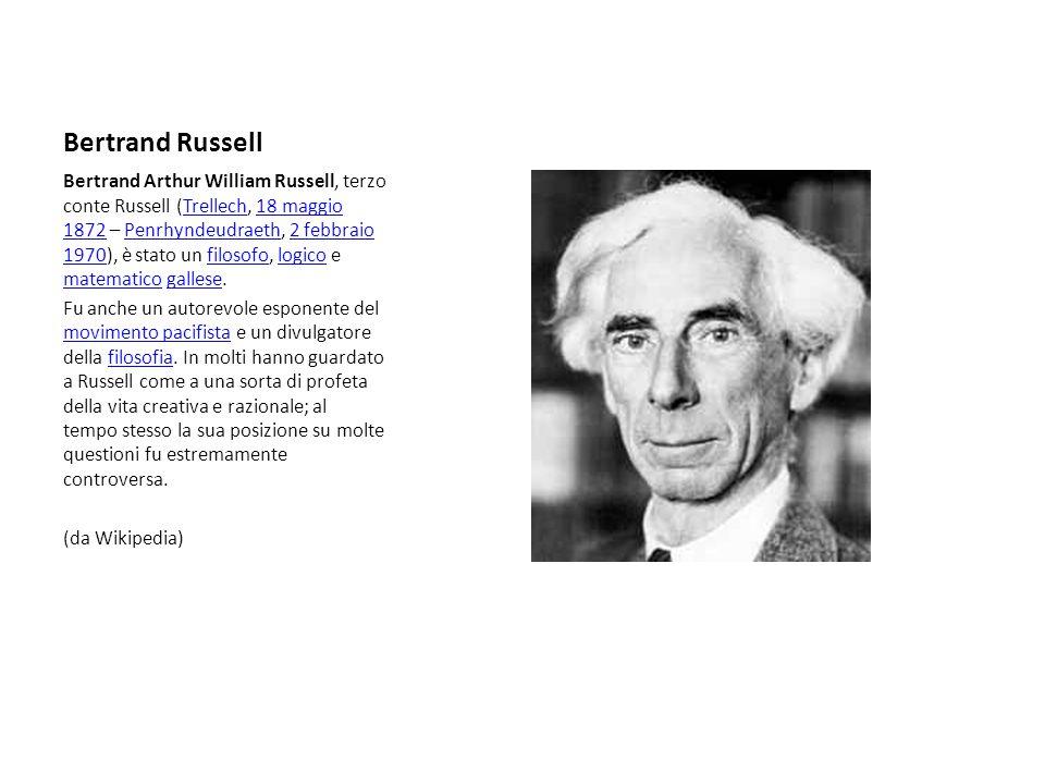 Bertrand Russell Bertrand Arthur William Russell, terzo conte Russell (Trellech, 18 maggio 1872 – Penrhyndeudraeth, 2 febbraio 1970), è stato un filosofo, logico e matematico gallese.Trellech18 maggio 1872Penrhyndeudraeth2 febbraio 1970filosofologico matematicogallese Fu anche un autorevole esponente del movimento pacifista e un divulgatore della filosofia.