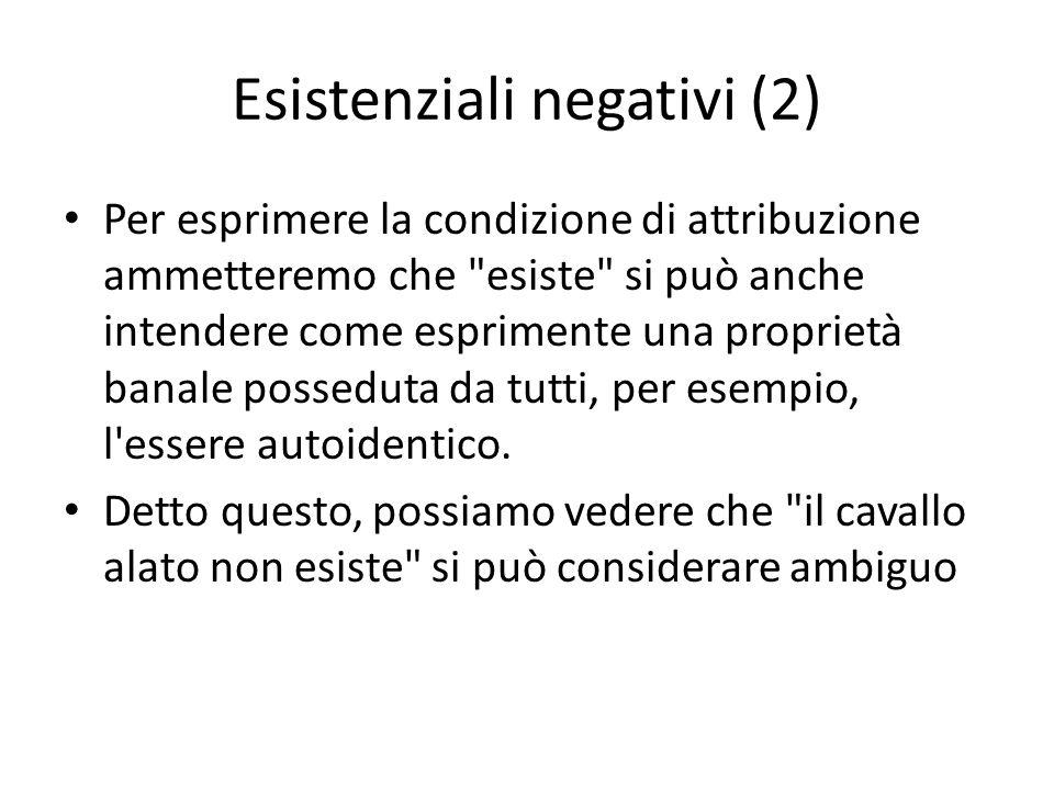 Esistenziali negativi (2) Per esprimere la condizione di attribuzione ammetteremo che esiste si può anche intendere come esprimente una proprietà banale posseduta da tutti, per esempio, l essere autoidentico.